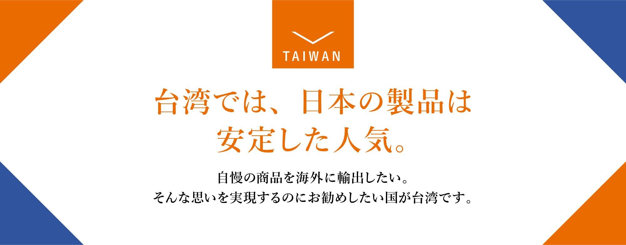 台湾では、日本の製品は安定した人気。海外展開しやすい市場です。中小企業でも進出しやすい環境。自慢の商品を海外に輸出したい。そんな思いを実現するのにお勧めしたい国が台湾です